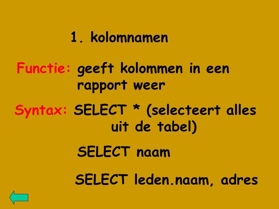 1. kolomnamen Syntax: SELECT * (selecteert alles uit de tabel) SELECT leden.naam, adres SELECT naam Functie: geeft kolommen in een rapport weer