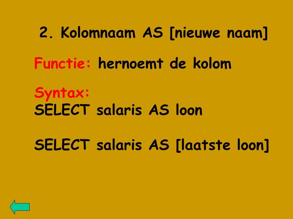 2. Kolomnaam AS [nieuwe naam] Functie: hernoemt de kolom Syntax: SELECT salaris AS loon SELECT salaris AS [laatste loon]