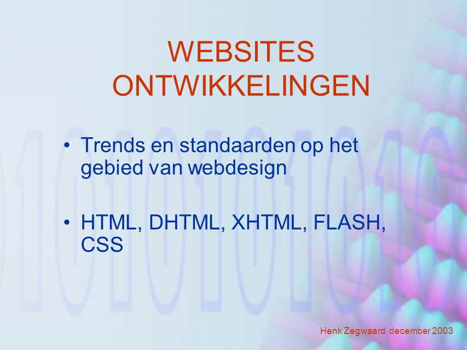 WEBSITES ONTWIKKELINGEN Trends en standaarden op het gebied van webdesign HTML, DHTML, XHTML, FLASH, CSS Henk Zegwaard december 2003