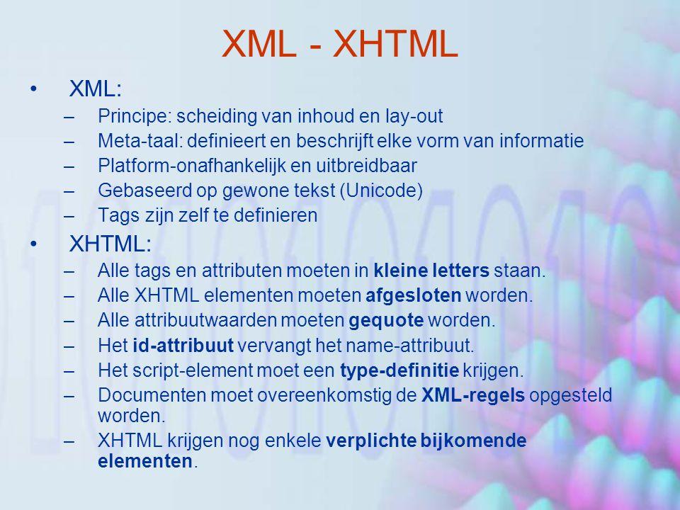 XML - XHTML XML: –Principe: scheiding van inhoud en lay-out –Meta-taal: definieert en beschrijft elke vorm van informatie –Platform-onafhankelijk en uitbreidbaar –Gebaseerd op gewone tekst (Unicode) –Tags zijn zelf te definieren XHTML: –Alle tags en attributen moeten in kleine letters staan.