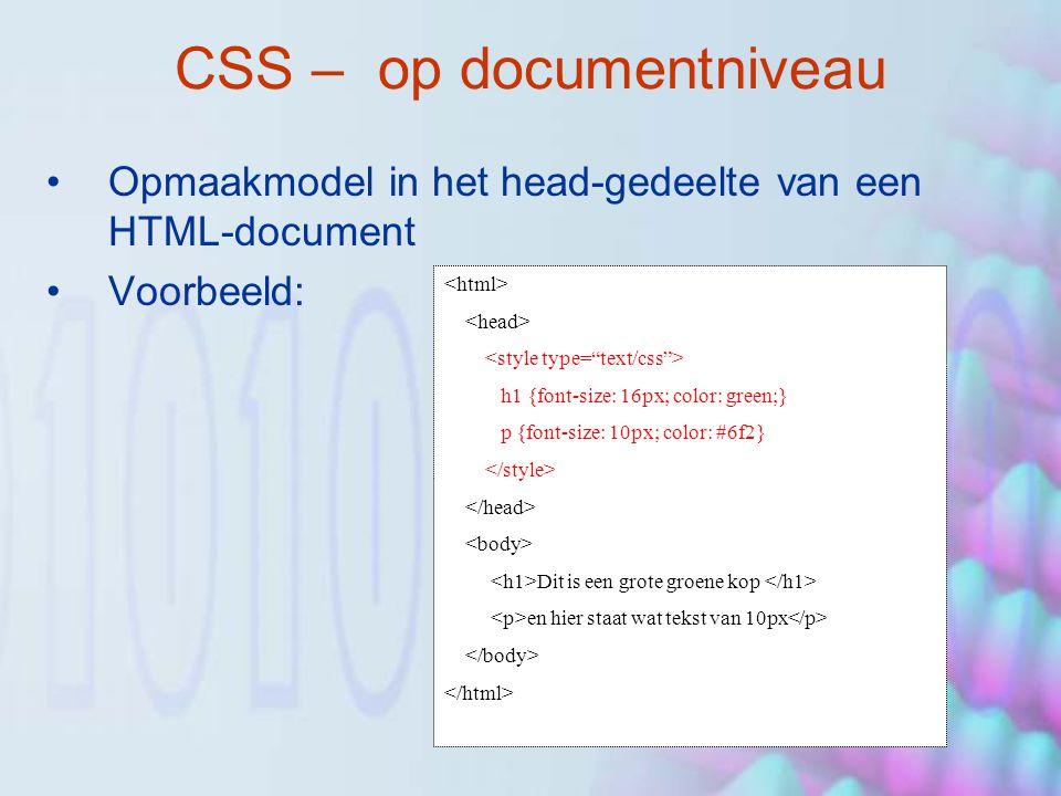 CSS – op documentniveau Opmaakmodel in het head-gedeelte van een HTML-document Voorbeeld: h1 {font-size: 16px; color: green;} p {font-size: 10px; color: #6f2} Dit is een grote groene kop en hier staat wat tekst van 10px