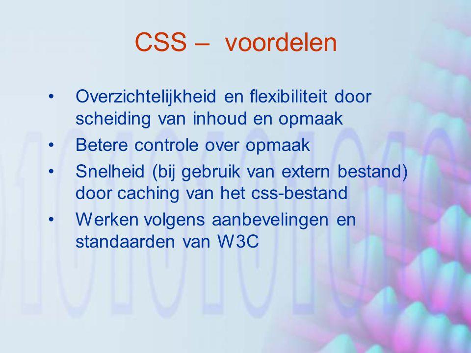 CSS – voordelen Overzichtelijkheid en flexibiliteit door scheiding van inhoud en opmaak Betere controle over opmaak Snelheid (bij gebruik van extern bestand) door caching van het css-bestand Werken volgens aanbevelingen en standaarden van W3C
