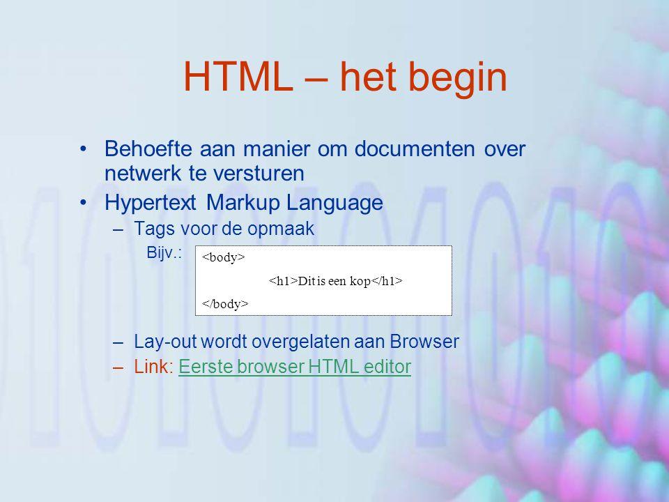 HTML – het begin Behoefte aan manier om documenten over netwerk te versturen Hypertext Markup Language –Tags voor de opmaak Bijv.: –Lay-out wordt overgelaten aan Browser –Link: Eerste browser HTML editorEerste browser HTML editor Dit is een kop