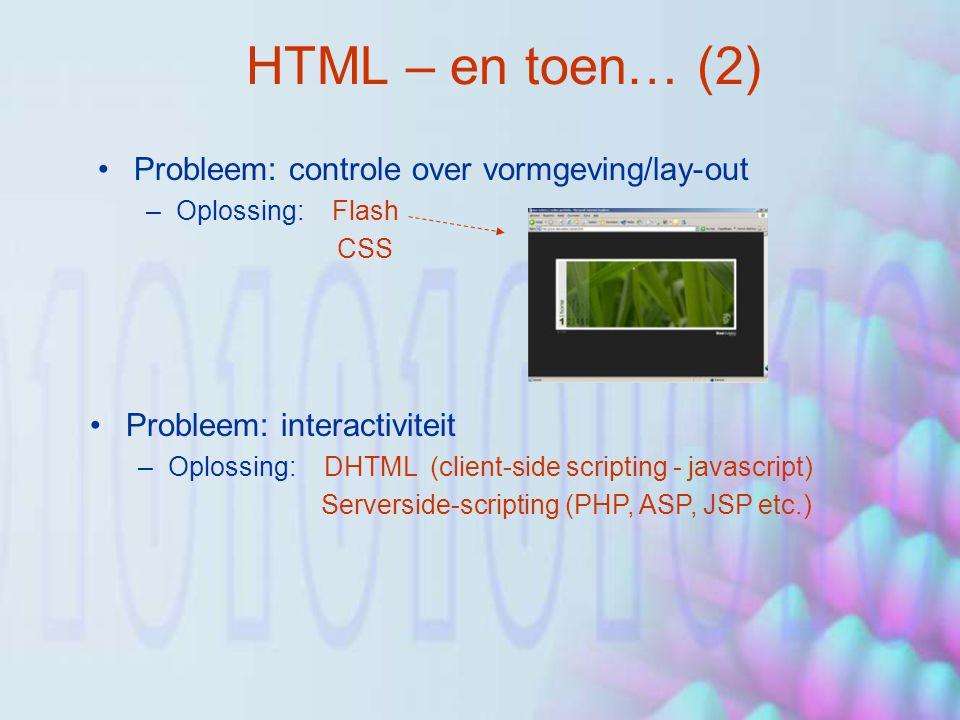 HTML – en toen… (2) Probleem: controle over vormgeving/lay-out –Oplossing: Flash CSS Probleem: interactiviteit –Oplossing: DHTML (client-side scripting - javascript) Serverside-scripting (PHP, ASP, JSP etc.)