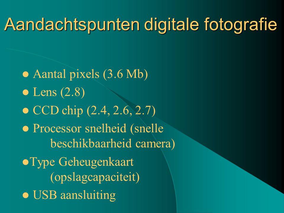 Aandachtspunten digitale fotografie Aantal pixels (3.6 Mb) Lens (2.8) CCD chip (2.4, 2.6, 2.7) Processor snelheid (snelle beschikbaarheid camera) Type Geheugenkaart (opslagcapaciteit) USB aansluiting