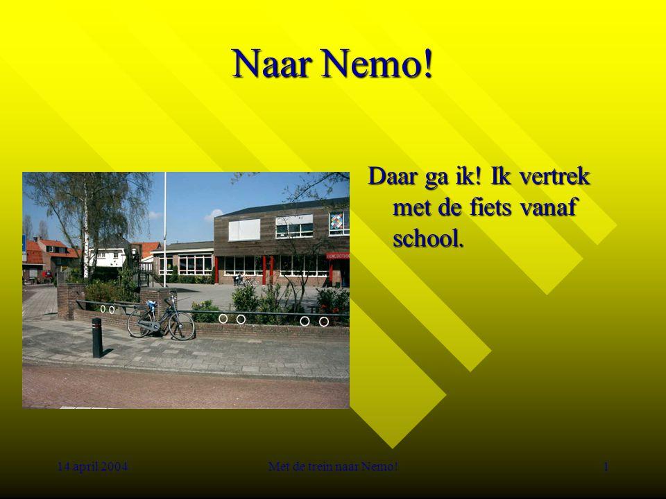 14 april 2004Met de trein naar Nemo!1 Naar Nemo! Daar ga ik! Ik vertrek met de fiets vanaf school.