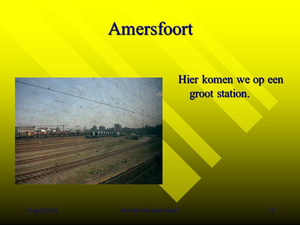 14 april 2004Met de trein naar Nemo!10 Amersfoort Hier komen we op een groot station.