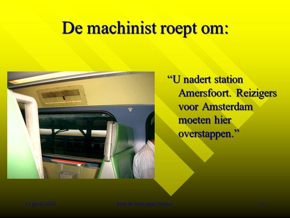 14 april 2004Met de trein naar Nemo!11 De machinist roept om: U nadert station Amersfoort.