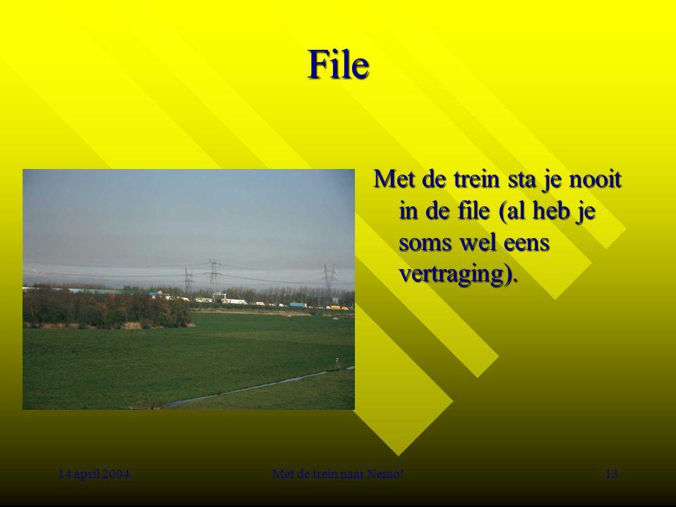 14 april 2004Met de trein naar Nemo!13 File Met de trein sta je nooit in de file (al heb je soms wel eens vertraging).
