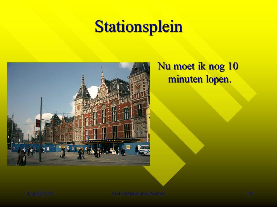 14 april 2004Met de trein naar Nemo!16 Stationsplein Nu moet ik nog 10 minuten lopen.