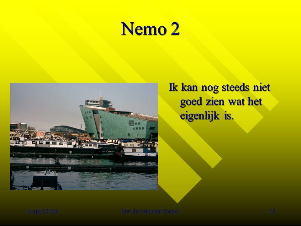 14 april 2004Met de trein naar Nemo!18 Nemo 2 Ik kan nog steeds niet goed zien wat het eigenlijk is.