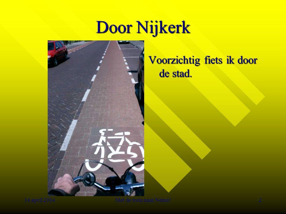 14 april 2004Met de trein naar Nemo!2 Door Nijkerk Voorzichtig fiets ik door de stad.