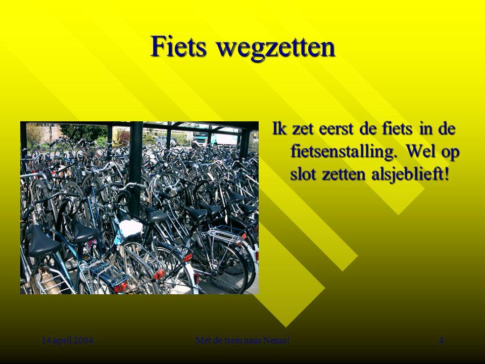 14 april 2004Met de trein naar Nemo!4 Fiets wegzetten Ik zet eerst de fiets in de fietsenstalling.
