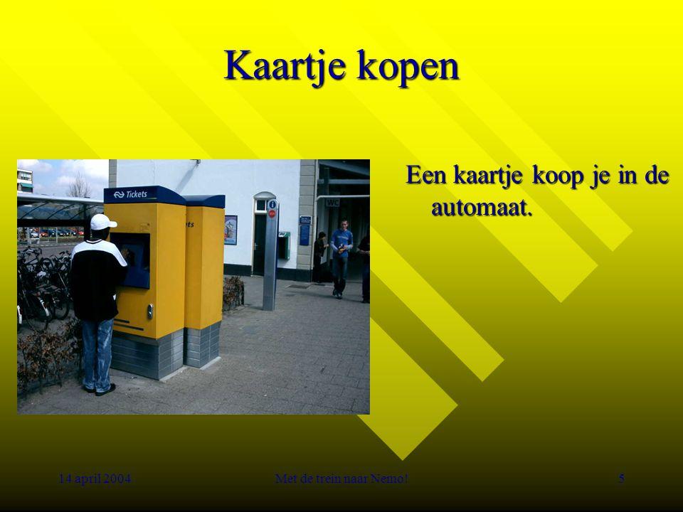 14 april 2004Met de trein naar Nemo!5 Kaartje kopen Een kaartje koop je in de automaat.