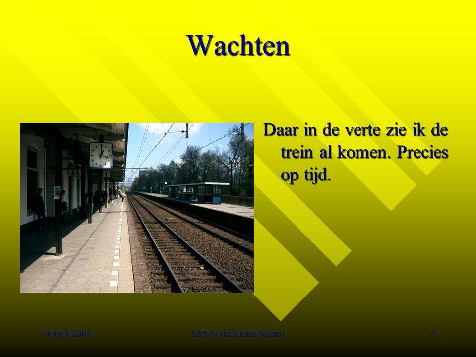 14 april 2004Met de trein naar Nemo!6 Wachten Daar in de verte zie ik de trein al komen.