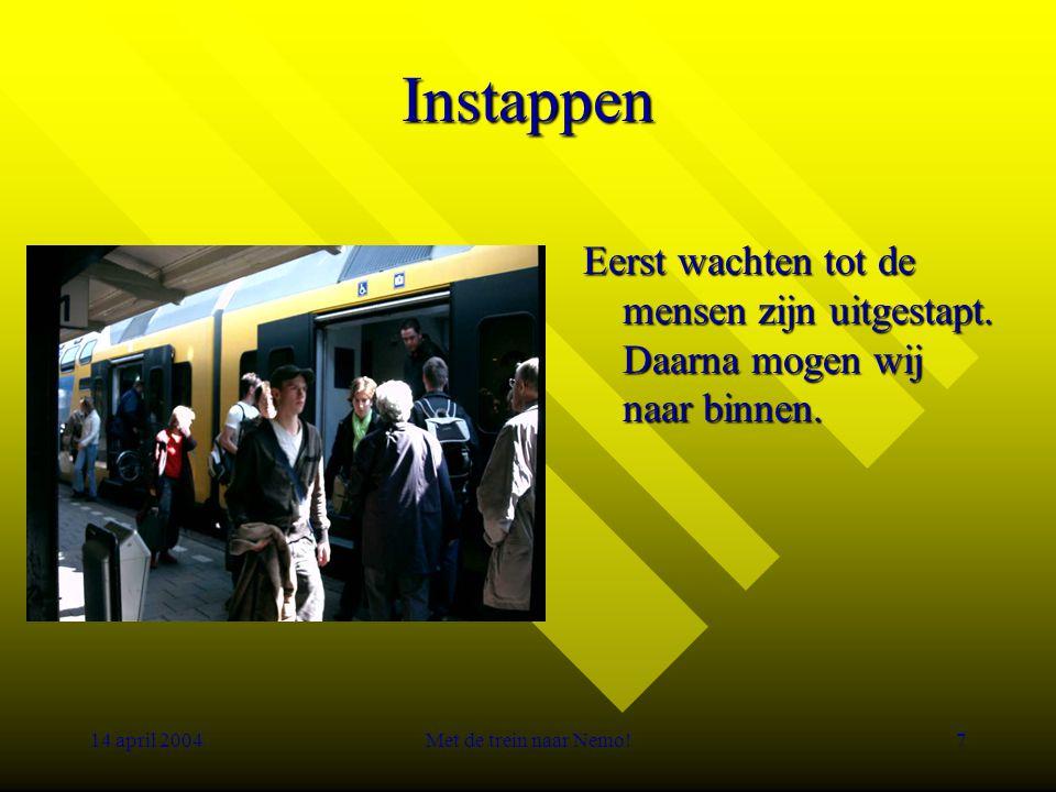 14 april 2004Met de trein naar Nemo!7 Instappen Eerst wachten tot de mensen zijn uitgestapt.