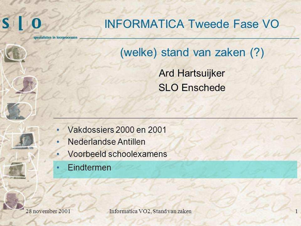 28 november 2001Informatica VO2, Stand van zaken1 INFORMATICA Tweede Fase VO (welke) stand van zaken ( ) Vakdossiers 2000 en 2001 Nederlandse Antillen Voorbeeld schoolexamens Eindtermen Ard Hartsuijker SLO Enschede