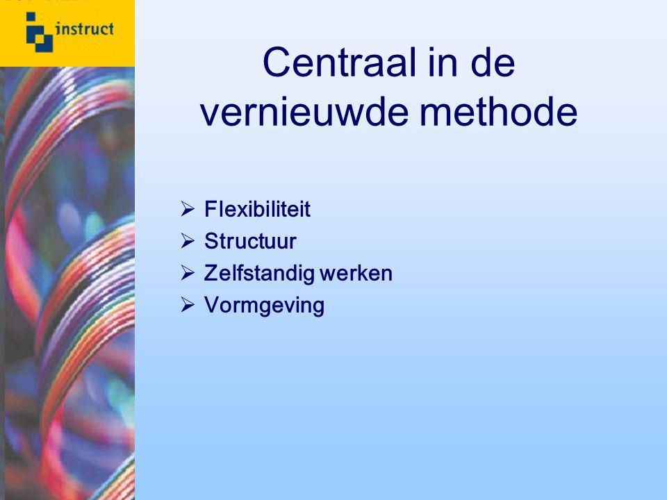 Centraal in de vernieuwde methode  Flexibiliteit  Structuur  Zelfstandig werken  Vormgeving