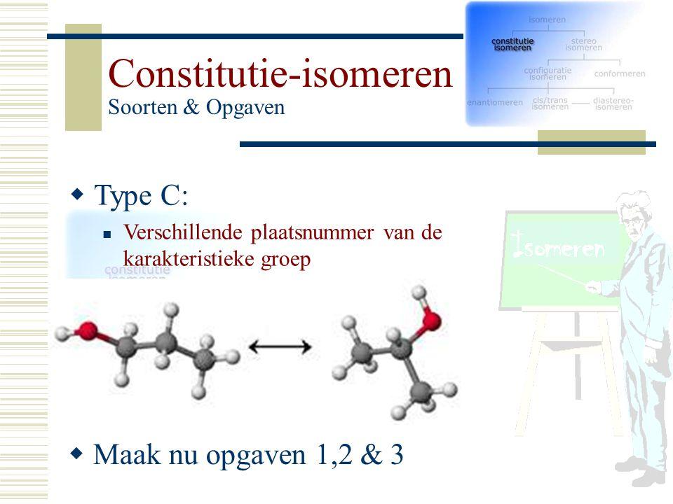 TT ype C: Verschillende plaatsnummer van de karakteristieke groep Constitutie-isomeren Soorten & Opgaven  Maak nu opgaven 1,2 & 3