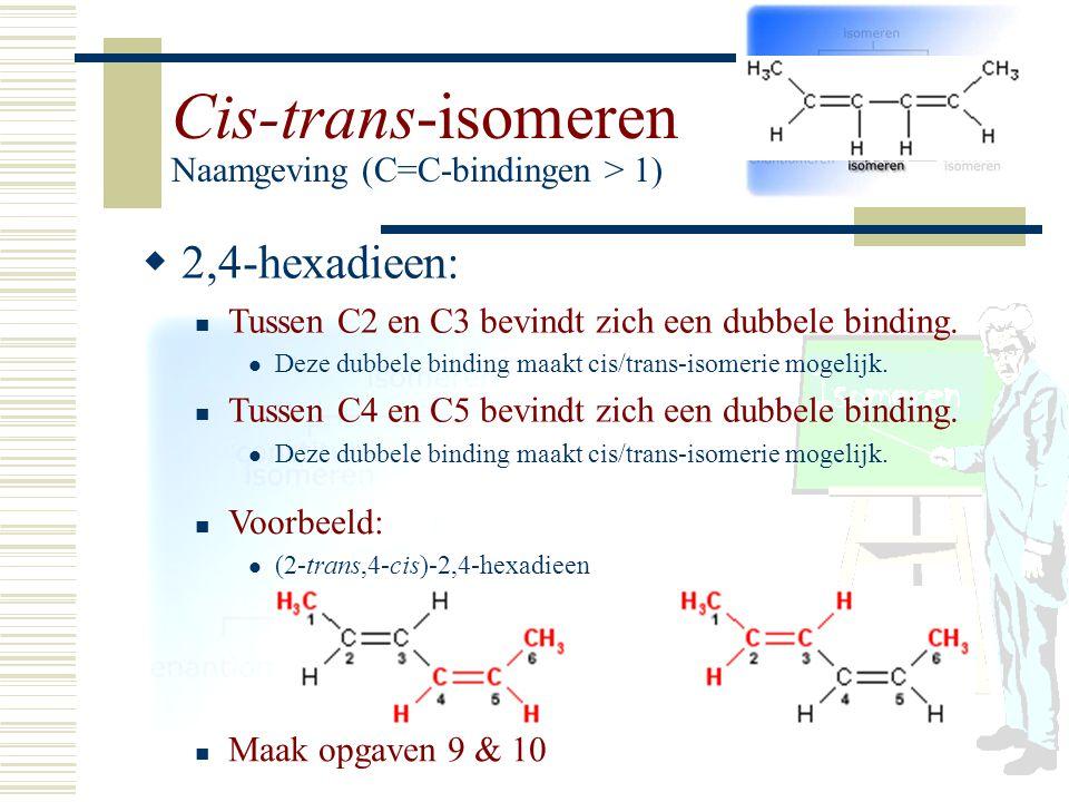 Cis-trans-isomeren Naamgeving (C=C-bindingen > 1) 22,4-hexadieen: Tussen C2 en C3 bevindt zich een dubbele binding. Deze dubbele binding maakt cis/t