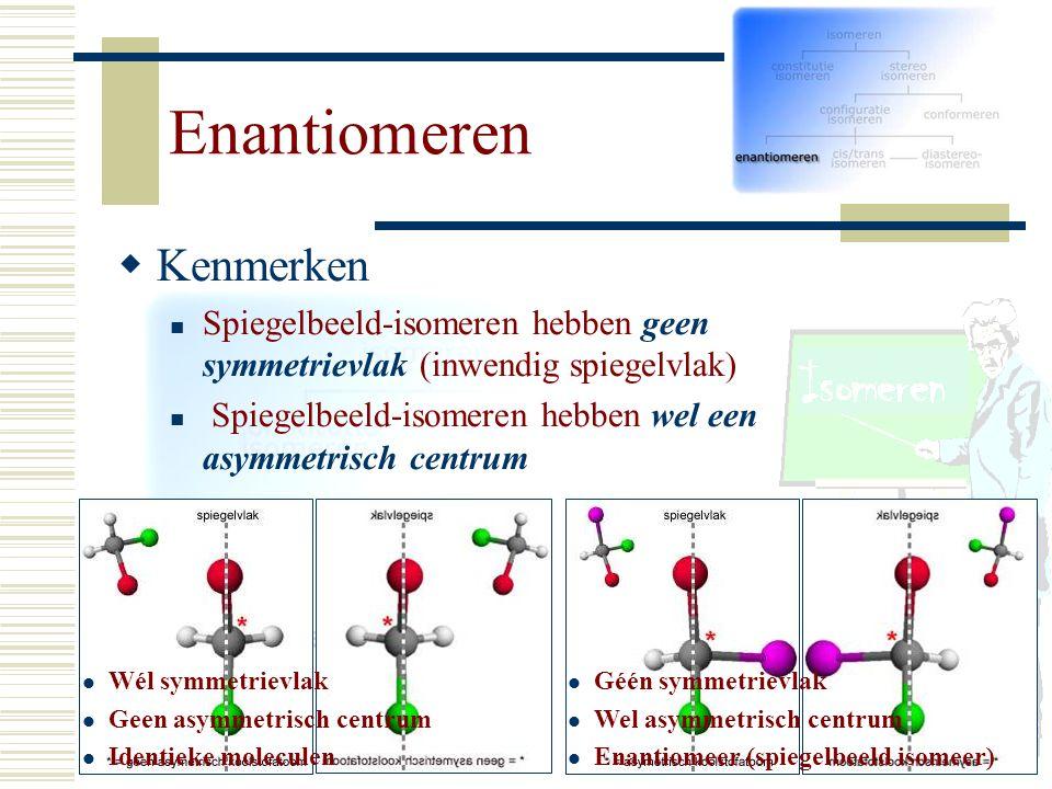 KK enmerken Spiegelbeeld-isomeren hebben geen symmetrievlak (inwendig spiegelvlak) Spiegelbeeld-isomeren hebben wel een asymmetrisch centrum Wél sym