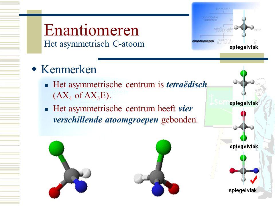 Enantiomeren Het asymmetrisch C-atoom KK enmerken Het asymmetrische centrum is tetraëdisch (AX 4 of AX 3 E). Het asymmetrische centrum heeft vier ve