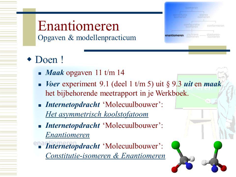 Enantiomeren Opgaven & modellenpracticum DD oen ! Maak opgaven 11 t/m 14 Voer experiment 9.1 (deel 1 t/m 5) uit § 9.3 uit en maak het bijbehorende m