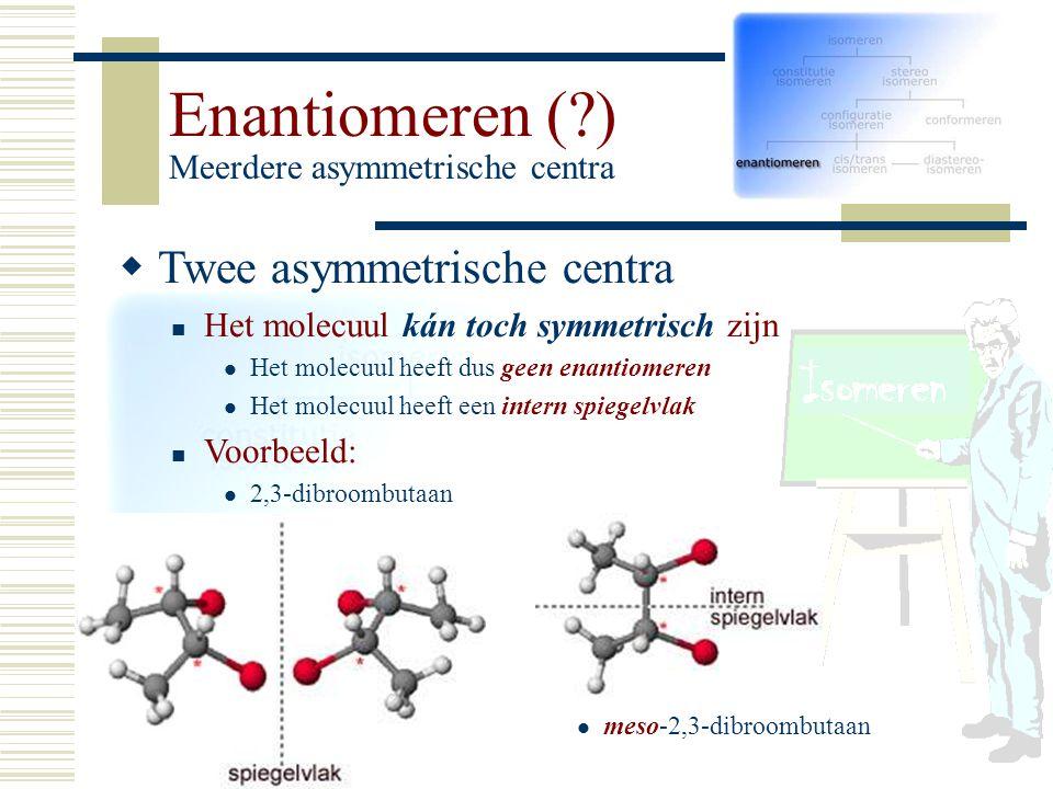 Enantiomeren (?) Meerdere asymmetrische centra TT wee asymmetrische centra Het molecuul kán toch symmetrisch zijn Het molecuul heeft dus geen enanti