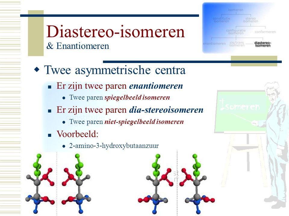Diastereo-isomeren & Enantiomeren TT wee asymmetrische centra Er zijn twee paren enantiomeren Twee paren spiegelbeeld isomeren Er zijn twee paren di