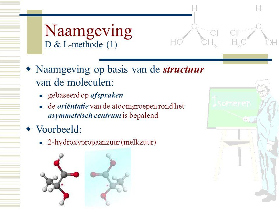 Naamgeving D & L-methode (1) NN aamgeving op basis van de structuur van de moleculen: gebaseerd op afspraken de oriëntatie van de atoomgroepen rond