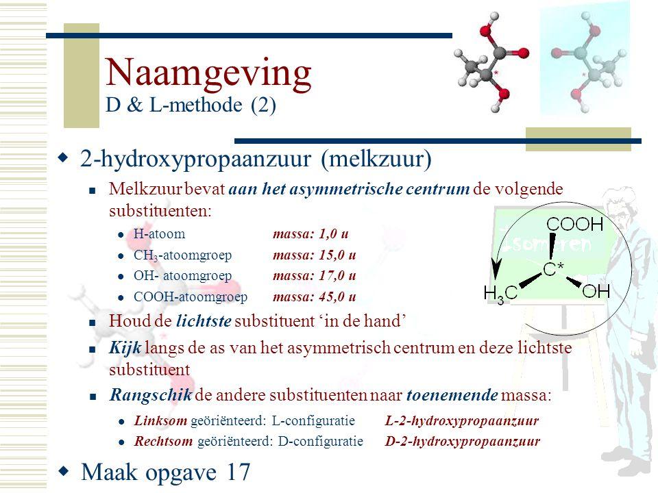 Naamgeving D & L-methode (2) 22 -hydroxypropaanzuur (melkzuur) Melkzuur bevat aan het asymmetrische centrum de volgende substituenten: H-atoommassa: