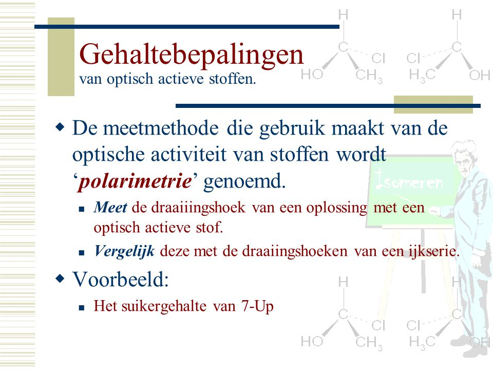 Gehaltebepalingen van optisch actieve stoffen. DD e meetmethode die gebruik maakt van de optische activiteit van stoffen wordt 'polarimetrie' genoem