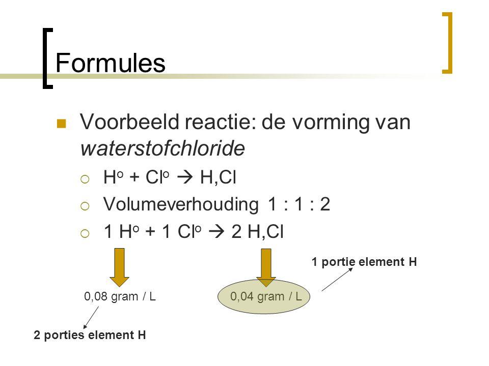 Formules Voorbeeld reactie: de vorming van waterstofchloride  H o + Cl o  H,Cl  Volumeverhouding 1 : 1 : 2  1 H o + 1 Cl o  2 H,Cl 0,08 gram / L0