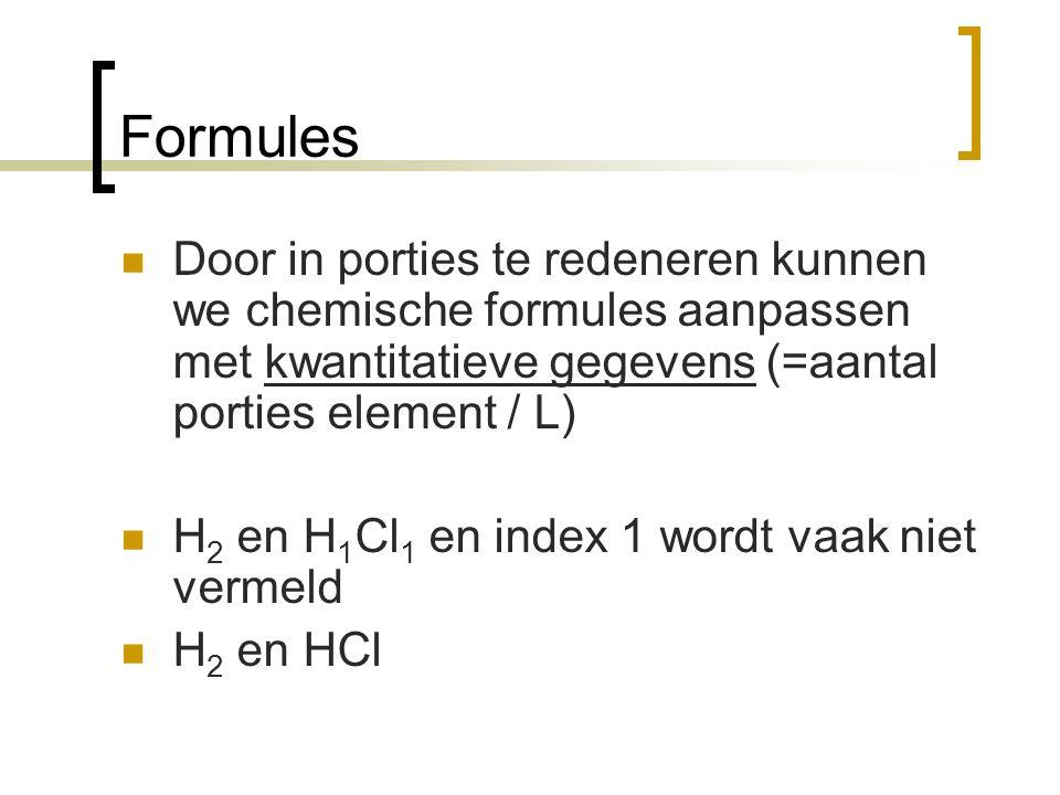 Formules Door in porties te redeneren kunnen we chemische formules aanpassen met kwantitatieve gegevens (=aantal porties element / L) H 2 en H 1 Cl 1