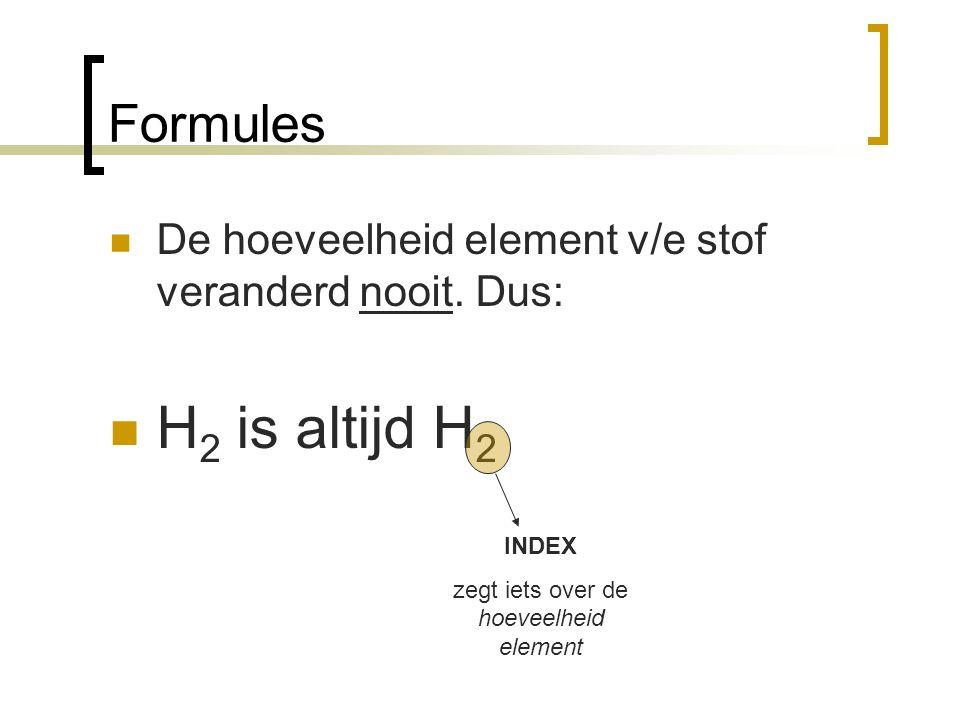 Formules De hoeveelheid element v/e stof veranderd nooit. Dus: H 2 is altijd H 2 INDEX zegt iets over de hoeveelheid element