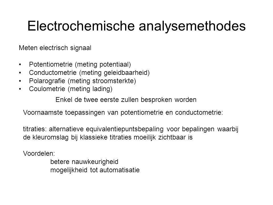 Electrochemische analysemethodes Meten electrisch signaal Potentiometrie (meting potentiaal) Conductometrie (meting geleidbaarheid) Polarografie (meting stroomsterkte) Coulometrie (meting lading) Enkel de twee eerste zullen besproken worden Voornaamste toepassingen van potentiometrie en conductometrie: titraties: alternatieve equivalentiepuntsbepaling voor bepalingen waarbij de kleuromslag bij klassieke titraties moeilijk zichtbaar is Voordelen: betere nauwkeurigheid mogelijkheid tot automatisatie