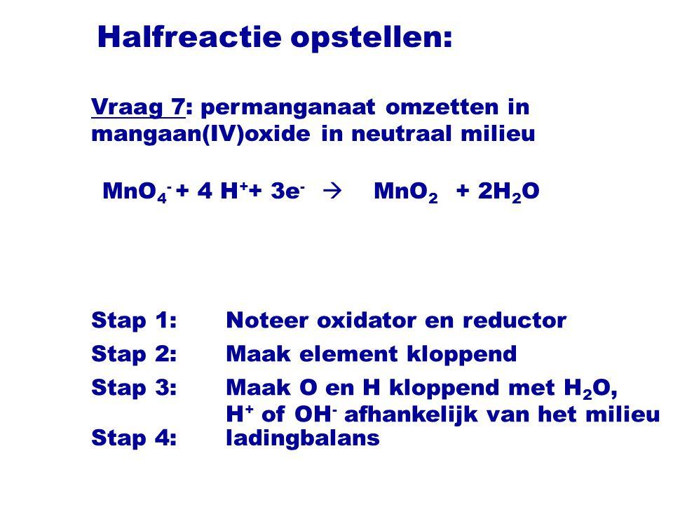 Halfreactie opstellen: MnO 4 -  MnO 2 Stap 1:Noteer oxidator en reductor Stap 2:Maak element kloppend Stap 3:Maak O en H kloppend met H 2 O, H + of OH - afhankelijk van het milieu + 2H 2 O+ 4 H + + 3e - Vraag 7: permanganaat omzetten in mangaan(IV)oxide in neutraal milieu Stap 4:ladingbalans