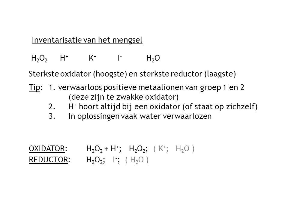 Inventarisatie van het mengsel H2O2 H+K+ I-H2OH2O2 H+K+ I-H2O Sterkste oxidator (hoogste) en sterkste reductor (laagste) Tip: 1.