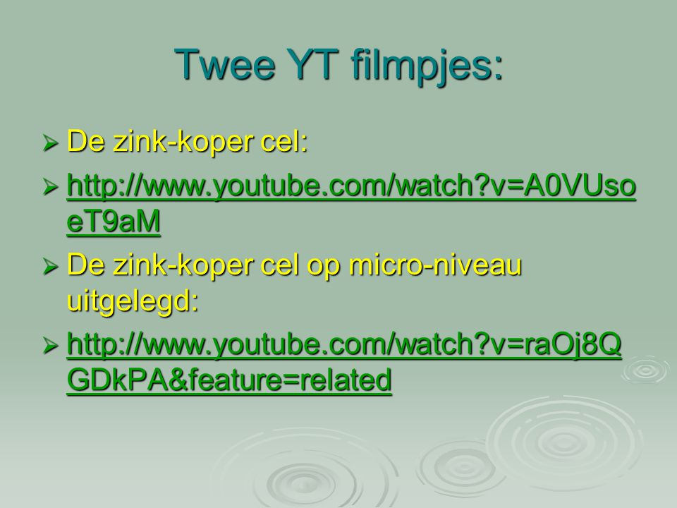 Twee YT filmpjes:  De zink-koper cel:  http://www.youtube.com/watch?v=A0VUso eT9aM http://www.youtube.com/watch?v=A0VUso eT9aM http://www.youtube.co