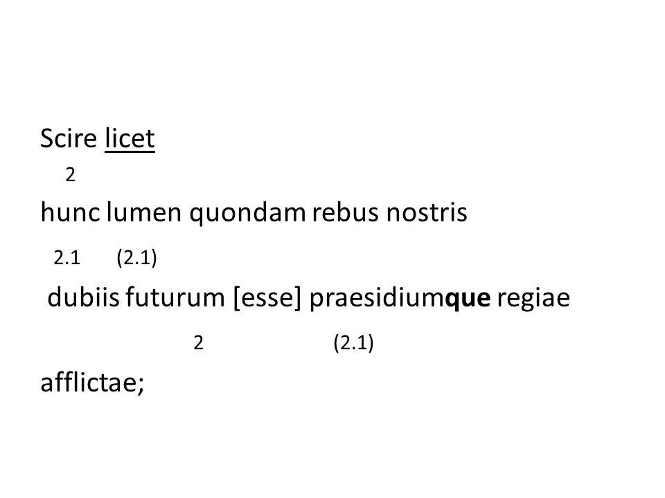 Scire licet 2 hunc lumen quondam rebus nostris 2.1 (2.1) dubiis futurum [esse] praesidiumque regiae 2 (2.1) afflictae;