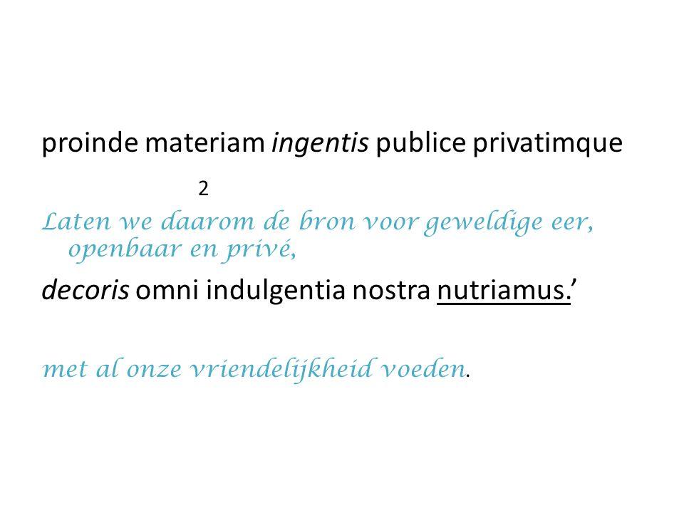 proinde materiam ingentis publice privatimque 2 Laten we daarom de bron voor geweldige eer, openbaar en privé, decoris omni indulgentia nostra nutriam
