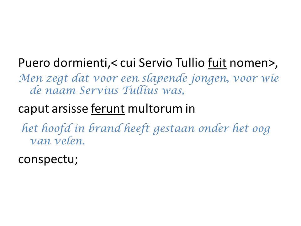 Puero dormienti,, Men zegt dat voor een slapende jongen, voor wie de naam Servius Tullius was, caput arsisse ferunt multorum in het hoofd in brand hee