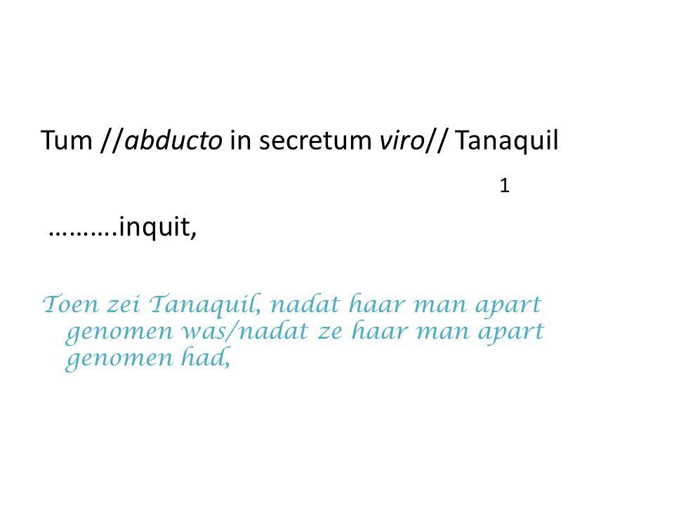 Tum //abducto in secretum viro// Tanaquil 1 ……….inquit, Toen zei Tanaquil, nadat haar man apart genomen was/nadat ze haar man apart genomen had,