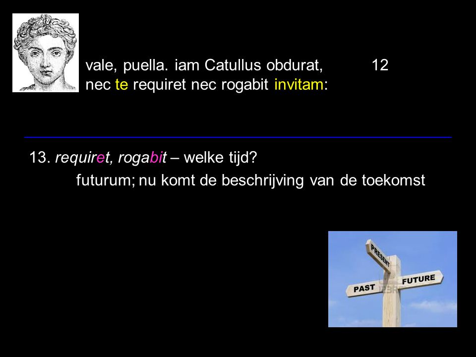 vale, puella. iam Catullus obdurat,12 nec te requiret nec rogabit invitam: 13. requiret, rogabit – welke tijd? futurum; nu komt de beschrijving van de