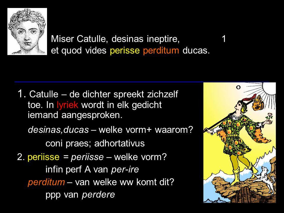 Miser Catulle, desinas ineptire,1 et quod vides perisse perditum ducas. 1. Catulle – de dichter spreekt zichzelf toe. In lyriek wordt in elk gedicht i