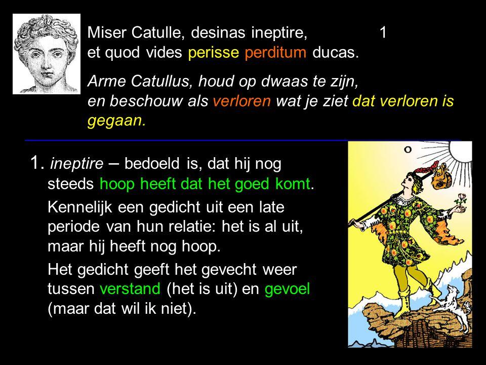 Miser Catulle, desinas ineptire,1 et quod vides perisse perditum ducas. Arme Catullus, houd op dwaas te zijn, en beschouw als verloren wat je ziet dat