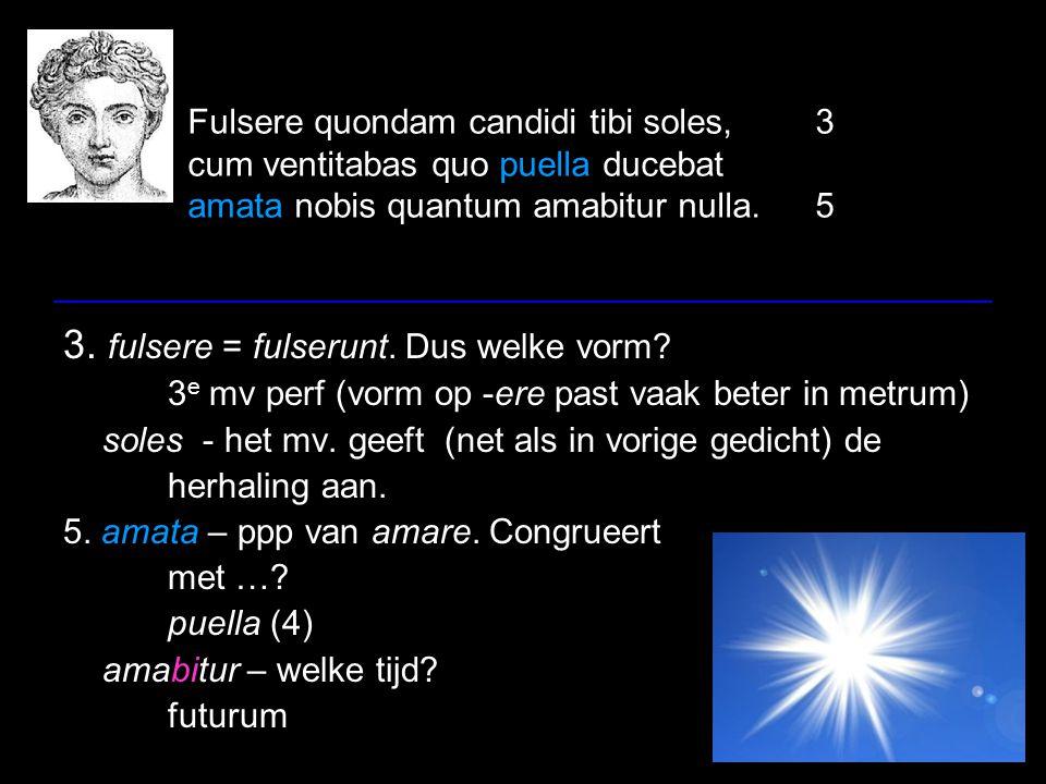 Fulsere quondam candidi tibi soles,3 cum ventitabas quo puella ducebat amata nobis quantum amabitur nulla.5 3. fulsere = fulserunt. Dus welke vorm? 3