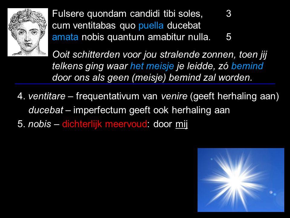 Fulsere quondam candidi tibi soles,3 cum ventitabas quo puella ducebat amata nobis quantum amabitur nulla.5 Ooit schitterden voor jou stralende zonnen