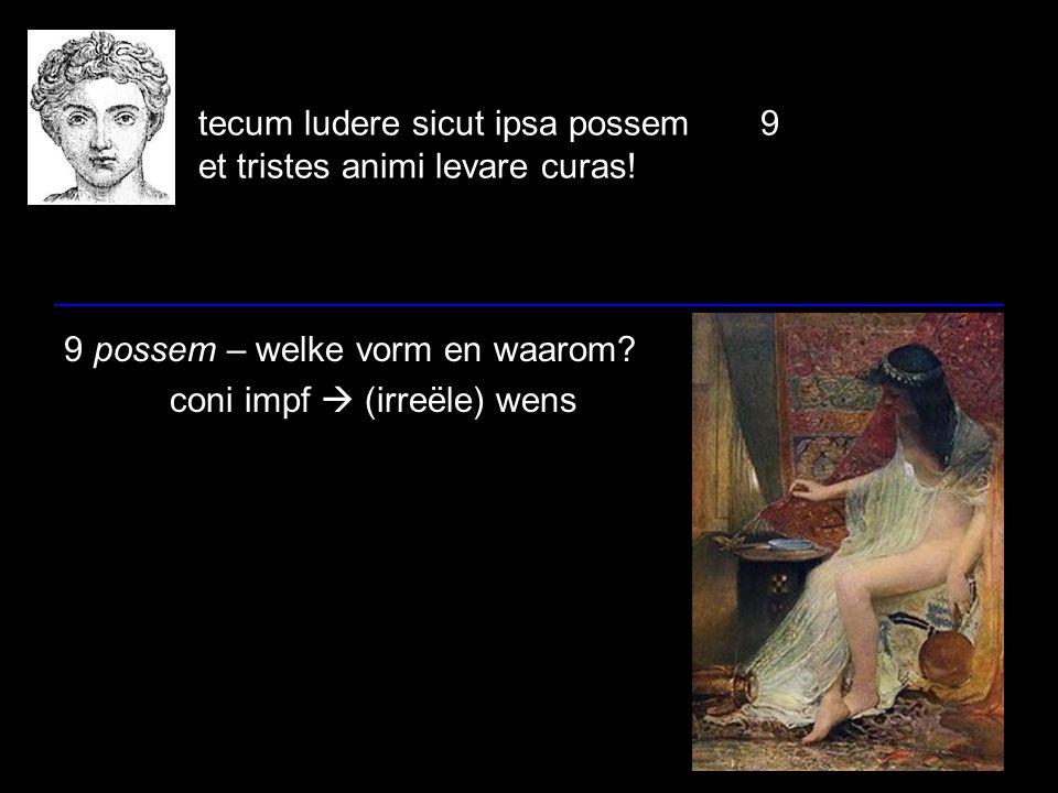 tecum ludere sicut ipsa possem 9 et tristes animi levare curas! 9 possem – welke vorm en waarom? coni impf  (irreële) wens