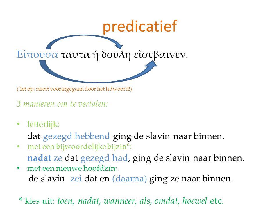 predicatief Εἰπουσα ταυτα ἡ δουλη εἰσεβαινεν. ( let op: nooit voorafgegaan door het lidwoord!) 3 manieren om te vertalen: letterlijk: dat gezegd hebbe